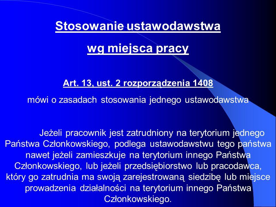 Stosowanie ustawodawstwa wg miejsca pracy Art. 13, ust. 2 rozporządzenia 1408 mówi o zasadach stosowania jednego ustawodawstwa Jeżeli pracownik jest z