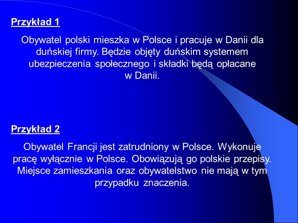 Przykład 1 Obywatel polski mieszka w Polsce i pracuje w Danii dla duńskiej firmy. Będzie objęty duńskim systemem ubezpieczenia społecznego i składki b