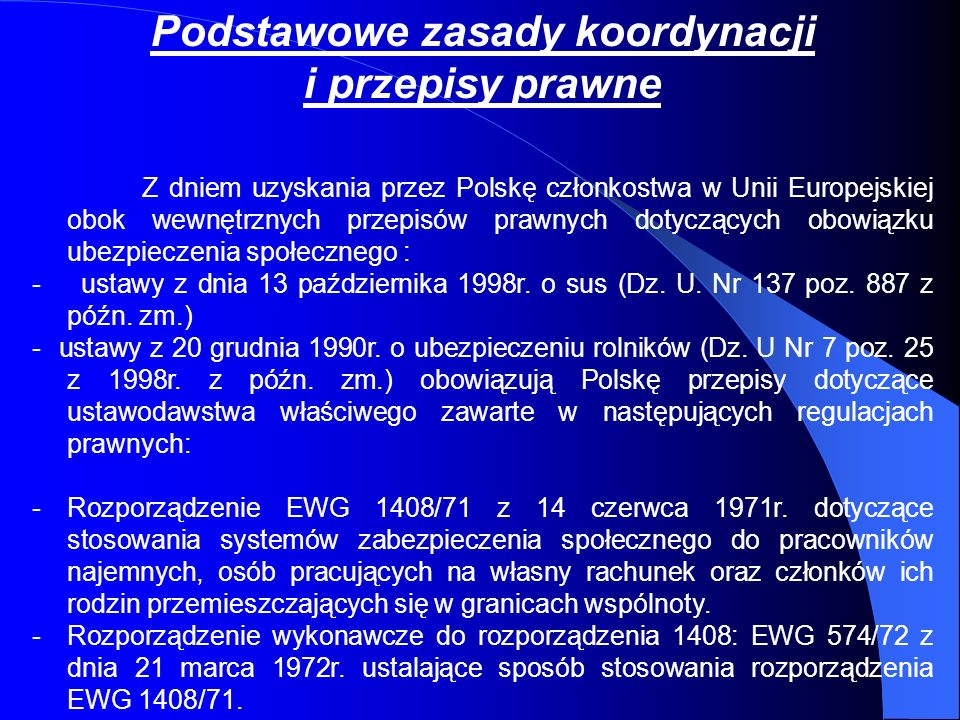 Podstawowe zasady koordynacji i przepisy prawne Z dniem uzyskania przez Polskę członkostwa w Unii Europejskiej obok wewnętrznych przepisów prawnych do