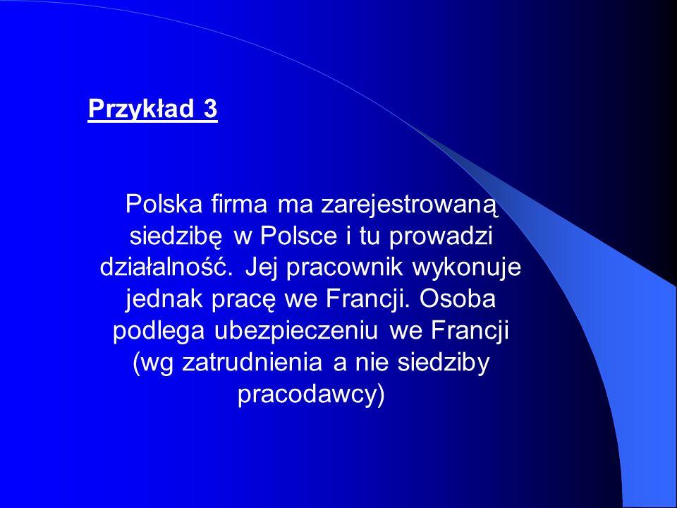 Przykład 3 Polska firma ma zarejestrowaną siedzibę w Polsce i tu prowadzi działalność. Jej pracownik wykonuje jednak pracę we Francji. Osoba podlega u