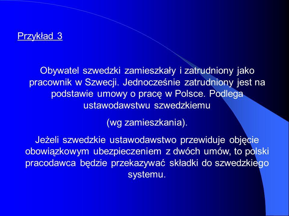 Przykład 3 Obywatel szwedzki zamieszkały i zatrudniony jako pracownik w Szwecji. Jednocześnie zatrudniony jest na podstawie umowy o pracę w Polsce. Po