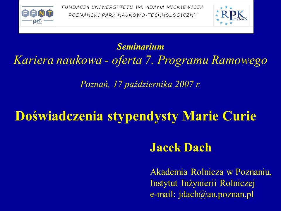 Seminarium Kariera naukowa - oferta 7. Programu Ramowego Poznań, 17 października 2007 r. Doświadczenia stypendysty Marie Curie Jacek Dach Akademia Rol