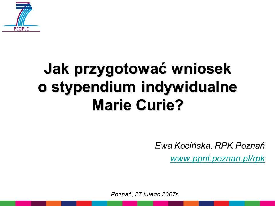 Jak przygotować wniosek o stypendium indywidualne Marie Curie? Ewa Kocińska, RPK Poznań www.ppnt.poznan.pl/rpk Poznań, 27 lutego 2007r.