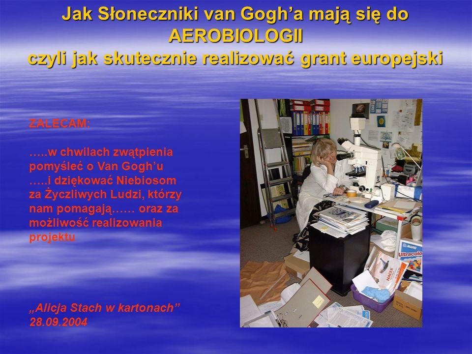 Jak Słoneczniki van Gogha mają się do AEROBIOLOGII czyli jak skutecznie realizować grant europejski ZALECAM: …..w chwilach zwątpienia pomyśleć o Van Goghu …..i dziękować Niebiosom za Życzliwych Ludzi, którzy nam pomagają…… oraz za możliwość realizowania projektu Alicja Stach w kartonach 28.09.2004