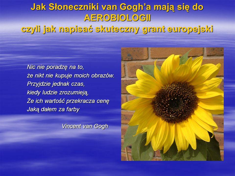 Jak Słoneczniki van Gogha mają się do AEROBIOLOGII czyli jak napisać skuteczny grant europejski Nic nie poradzę na to, że nikt nie kupuje moich obrazów.