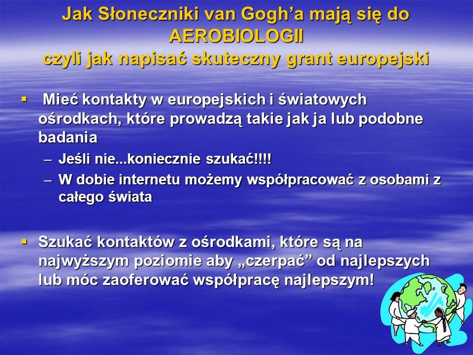 Jak Słoneczniki van Gogha mają się do AEROBIOLOGII czyli jak napisać skuteczny grant europejski Mieć kontakty w europejskich i światowych ośrodkach, które prowadzą takie jak ja lub podobne badania Mieć kontakty w europejskich i światowych ośrodkach, które prowadzą takie jak ja lub podobne badania –Jeśli nie...koniecznie szukać!!!.