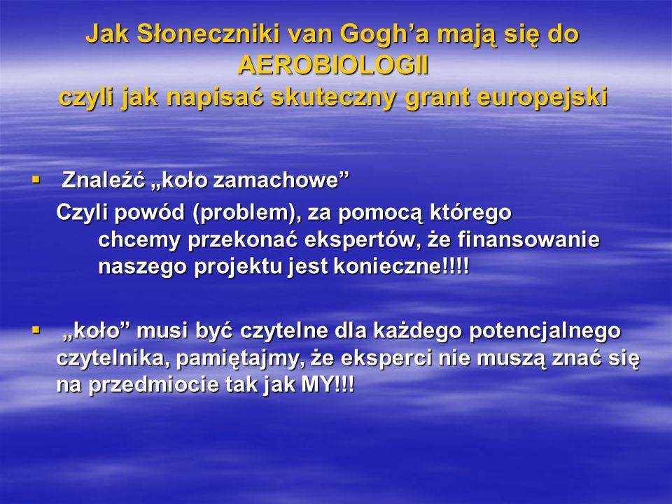 Jak Słoneczniki van Gogha mają się do AEROBIOLOGII czyli jak napisać skuteczny grant europejski Znaleźć koło zamachowe Znaleźć koło zamachowe Czyli powód (problem), za pomocą którego chcemy przekonać ekspertów, że finansowanie naszego projektu jest konieczne!!!.