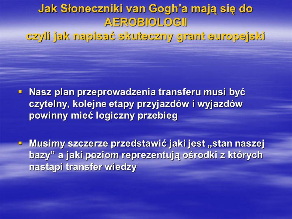 Jak Słoneczniki van Gogha mają się do AEROBIOLOGII czyli jak napisać skuteczny grant europejski Nasz plan przeprowadzenia transferu musi być czytelny, kolejne etapy przyjazdów i wyjazdów powinny mieć logiczny przebieg Nasz plan przeprowadzenia transferu musi być czytelny, kolejne etapy przyjazdów i wyjazdów powinny mieć logiczny przebieg Musimy szczerze przedstawić jaki jest stan naszej bazy a jaki poziom reprezentują ośrodki z których nastąpi transfer wiedzy Musimy szczerze przedstawić jaki jest stan naszej bazy a jaki poziom reprezentują ośrodki z których nastąpi transfer wiedzy
