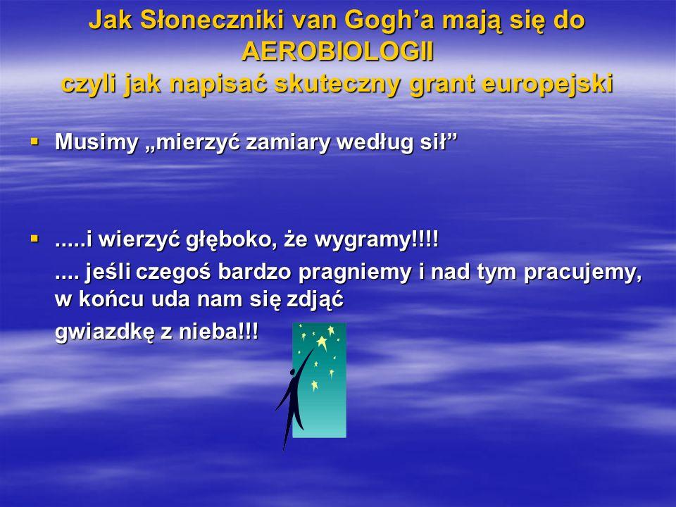 Jak Słoneczniki van Gogha mają się do AEROBIOLOGII czyli jak napisać skuteczny grant europejski Musimy mierzyć zamiary według sił Musimy mierzyć zamiary według sił.....i wierzyć głęboko, że wygramy!!!!.....i wierzyć głęboko, że wygramy!!!!....