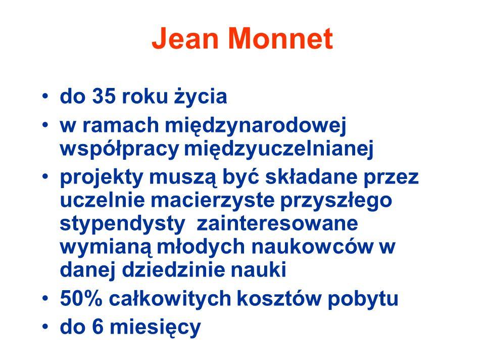 Jean Monnet do 35 roku życia w ramach międzynarodowej współpracy międzyuczelnianej projekty muszą być składane przez uczelnie macierzyste przyszłego stypendysty zainteresowane wymianą młodych naukowców w danej dziedzinie nauki 50% całkowitych kosztów pobytu do 6 miesięcy