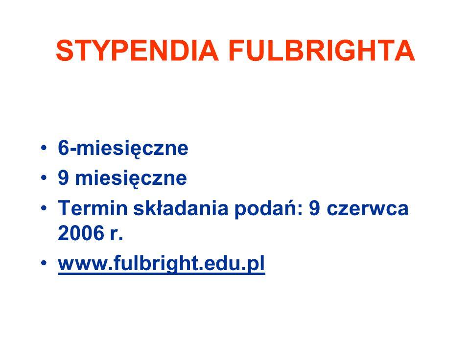 STYPENDIA FULBRIGHTA 6-miesięczne 9 miesięczne Termin składania podań: 9 czerwca 2006 r.