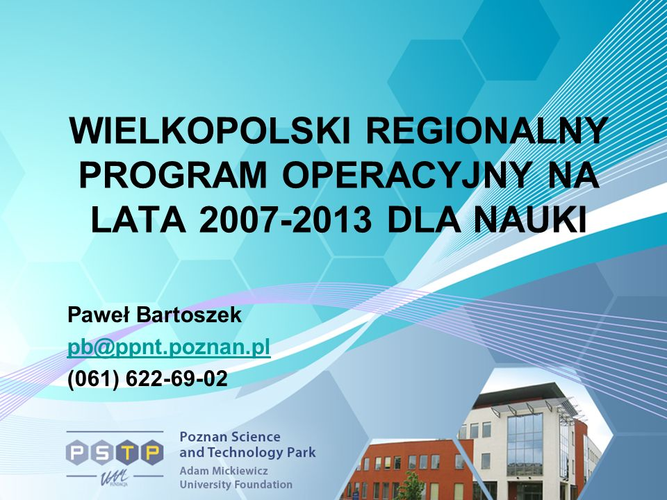 WIELKOPOLSKI REGIONALNY PROGRAM OPERACYJNY NA LATA 2007-2013 DLA NAUKI Paweł Bartoszek pb@ppnt.poznan.pl (061) 622-69-02