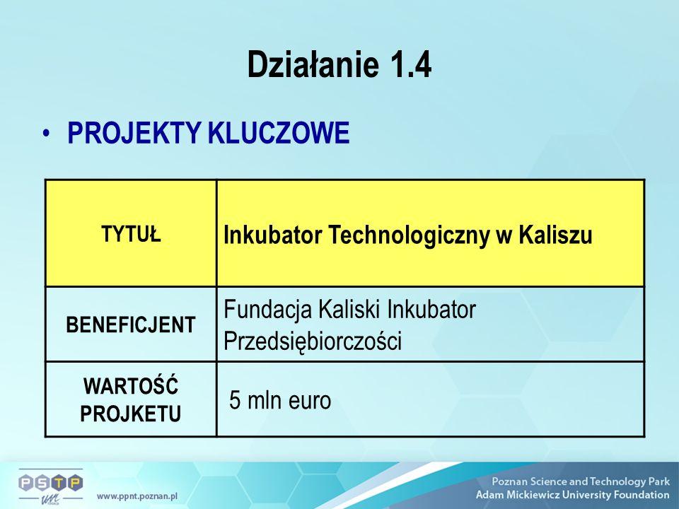 Działanie 1.4 PROJEKTY KLUCZOWE TYTUŁ Inkubator Technologiczny w Kaliszu BENEFICJENT Fundacja Kaliski Inkubator Przedsiębiorczości WARTOŚĆ PROJKETU 5 mln euro