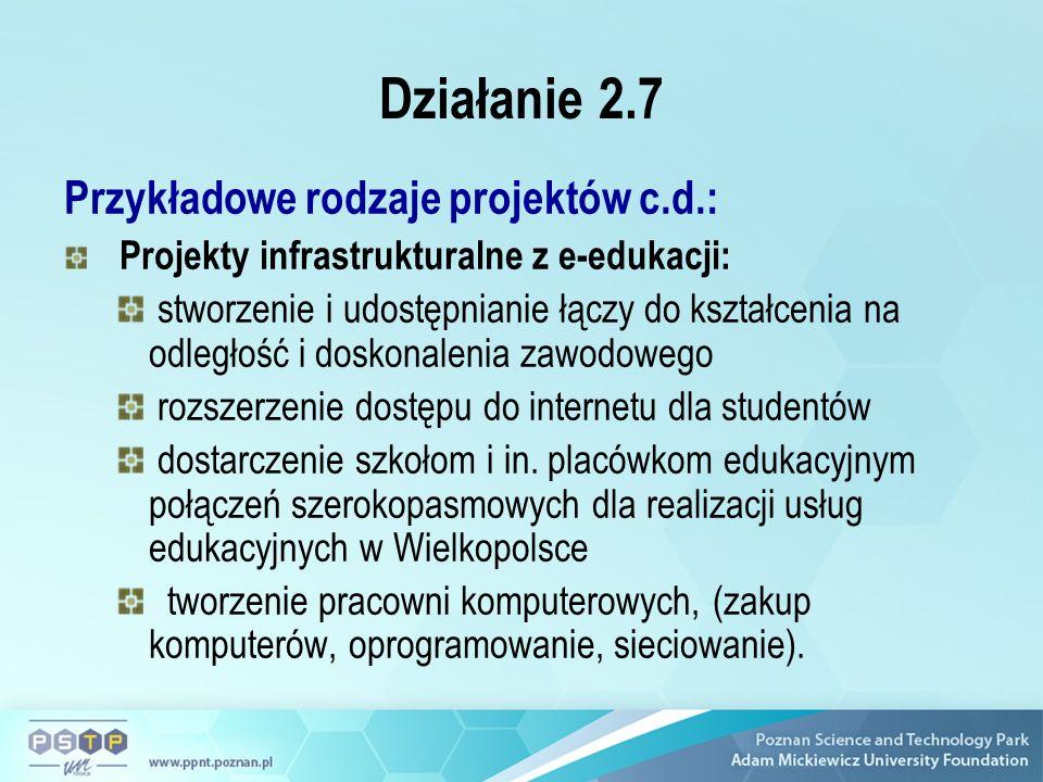 Działanie 2.7 Przykładowe rodzaje projektów c.d.: Projekty infrastrukturalne z e-edukacji: stworzenie i udostępnianie łączy do kształcenia na odległość i doskonalenia zawodowego rozszerzenie dostępu do internetu dla studentów dostarczenie szkołom i in.