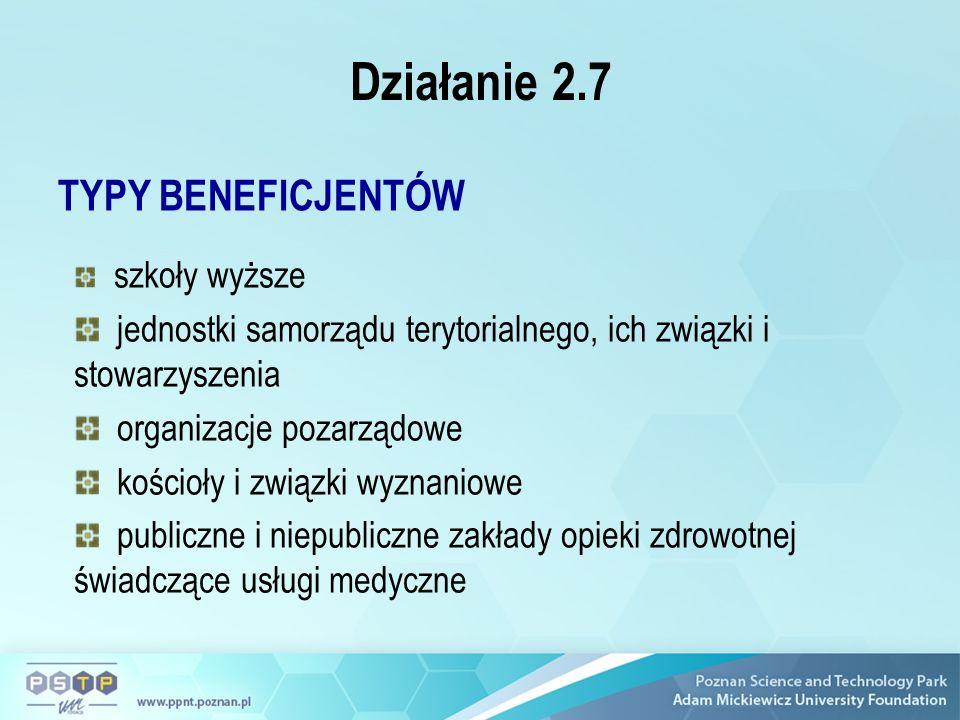 Działanie 2.7 TYPY BENEFICJENTÓW szkoły wyższe jednostki samorządu terytorialnego, ich związki i stowarzyszenia organizacje pozarządowe kościoły i związki wyznaniowe publiczne i niepubliczne zakłady opieki zdrowotnej świadczące usługi medyczne