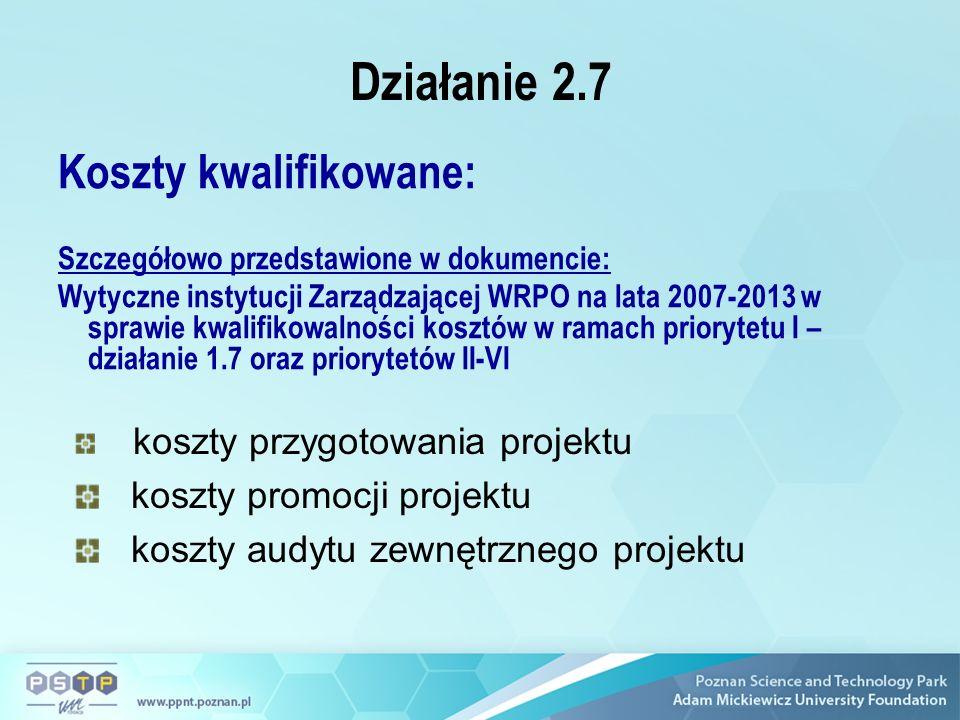 Działanie 2.7 Koszty kwalifikowane: Szczegółowo przedstawione w dokumencie: Wytyczne instytucji Zarządzającej WRPO na lata 2007-2013 w sprawie kwalifikowalności kosztów w ramach priorytetu I – działanie 1.7 oraz priorytetów II-VI koszty przygotowania projektu koszty promocji projektu koszty audytu zewnętrznego projektu