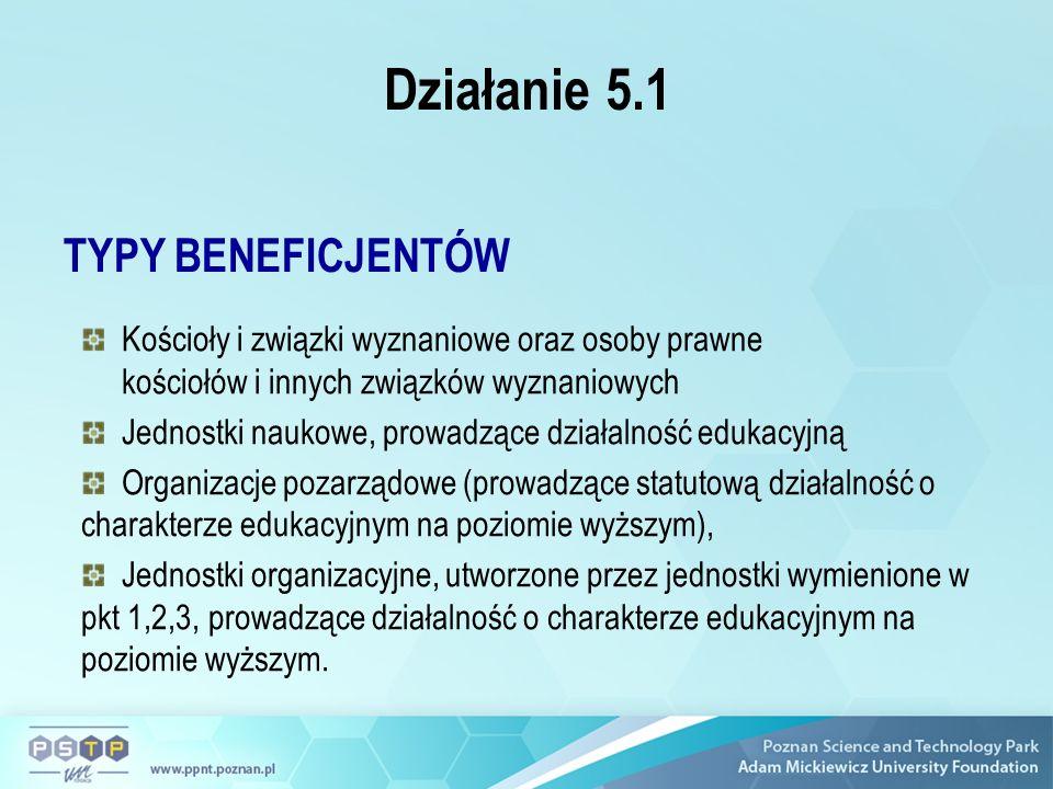 Działanie 5.1 TYPY BENEFICJENTÓW Kościoły i związki wyznaniowe oraz osoby prawne kościołów i innych związków wyznaniowych Jednostki naukowe, prowadzące działalność edukacyjną Organizacje pozarządowe (prowadzące statutową działalność o charakterze edukacyjnym na poziomie wyższym), Jednostki organizacyjne, utworzone przez jednostki wymienione w pkt 1,2,3, prowadzące działalność o charakterze edukacyjnym na poziomie wyższym.