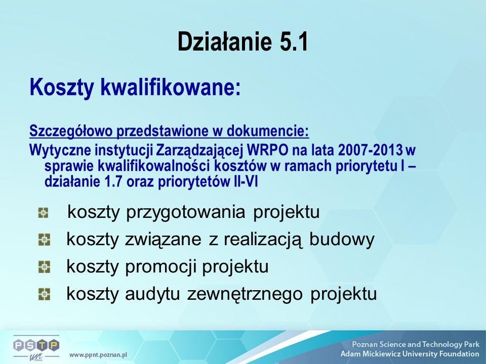 Działanie 5.1 Koszty kwalifikowane: Szczegółowo przedstawione w dokumencie: Wytyczne instytucji Zarządzającej WRPO na lata 2007-2013 w sprawie kwalifikowalności kosztów w ramach priorytetu I – działanie 1.7 oraz priorytetów II-VI koszty przygotowania projektu koszty związane z realizacją budowy koszty promocji projektu koszty audytu zewnętrznego projektu