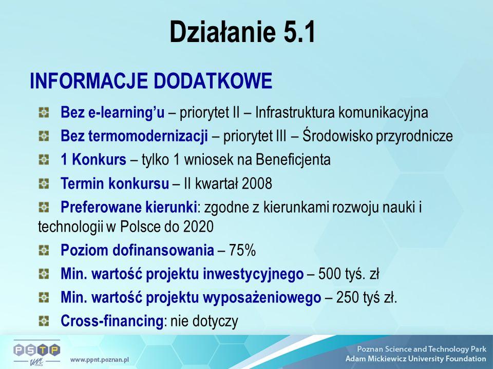 Działanie 5.1 INFORMACJE DODATKOWE Bez e-learningu – priorytet II – Infrastruktura komunikacyjna Bez termomodernizacji – priorytet III – Środowisko przyrodnicze 1 Konkurs – tylko 1 wniosek na Beneficjenta Termin konkursu – II kwartał 2008 Preferowane kierunki : zgodne z kierunkami rozwoju nauki i technologii w Polsce do 2020 Poziom dofinansowania – 75% Min.
