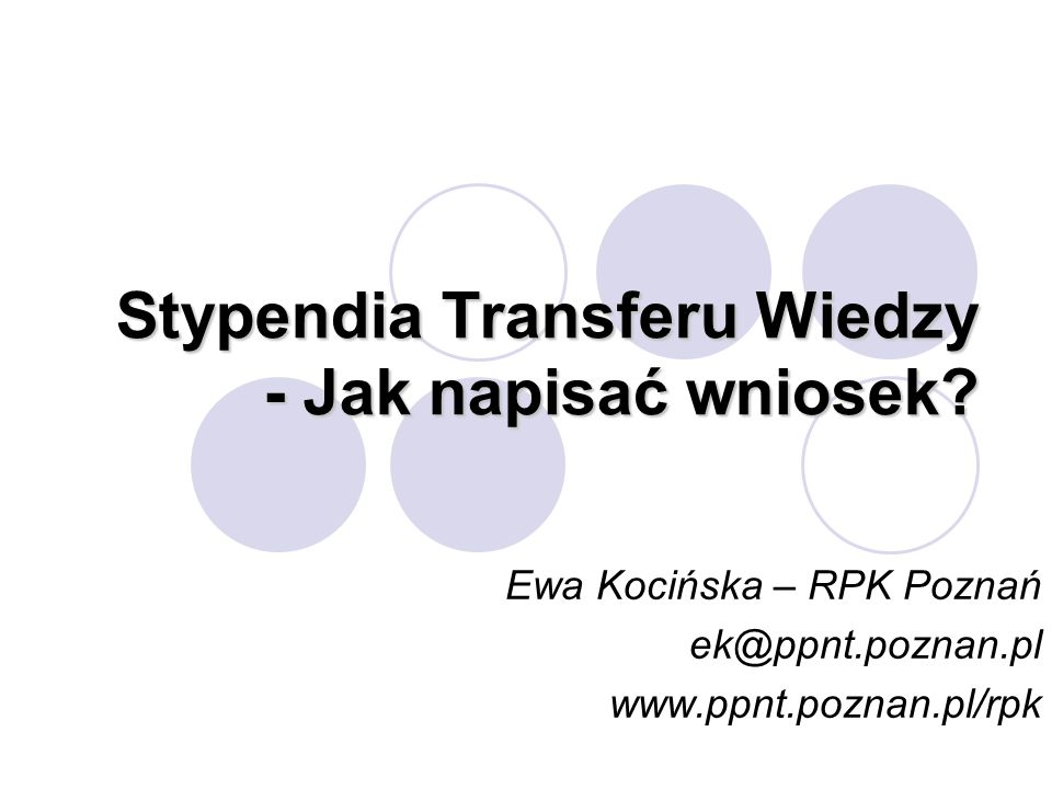 Stypendia Transferu Wiedzy - Jak napisać wniosek? Ewa Kocińska – RPK Poznań ek@ppnt.poznan.pl www.ppnt.poznan.pl/rpk