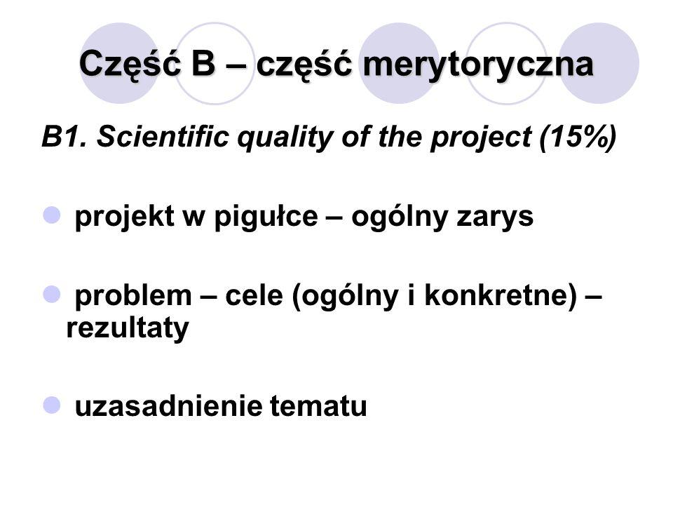 Część B – część merytoryczna B1. Scientific quality of the project (15%) projekt w pigułce – ogólny zarys problem – cele (ogólny i konkretne) – rezult