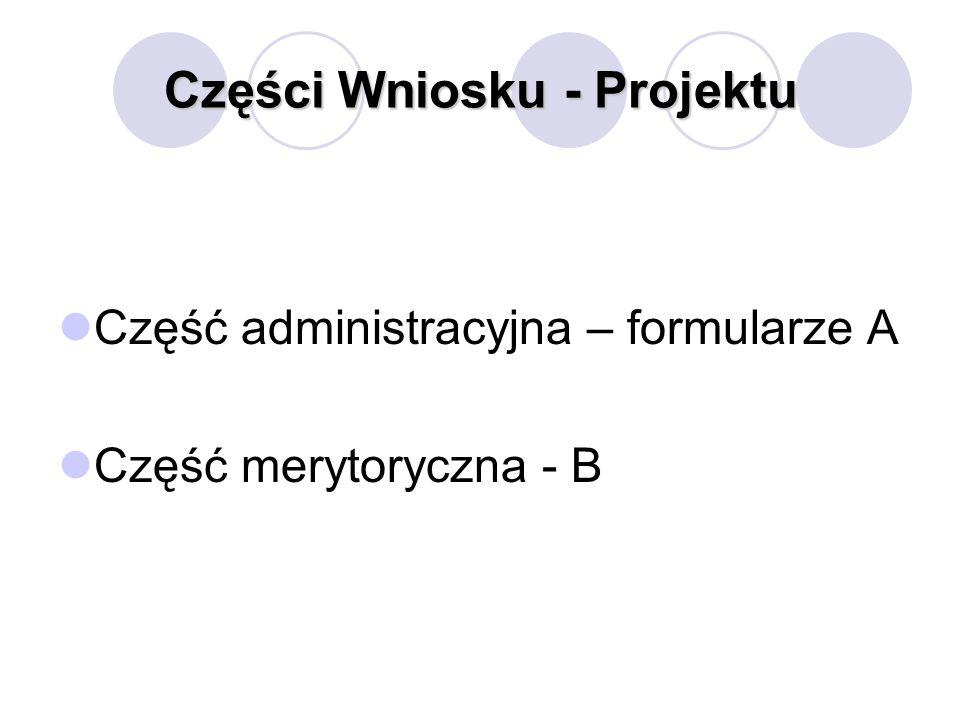 Części Wniosku - Projektu Część administracyjna – formularze A Część merytoryczna - B