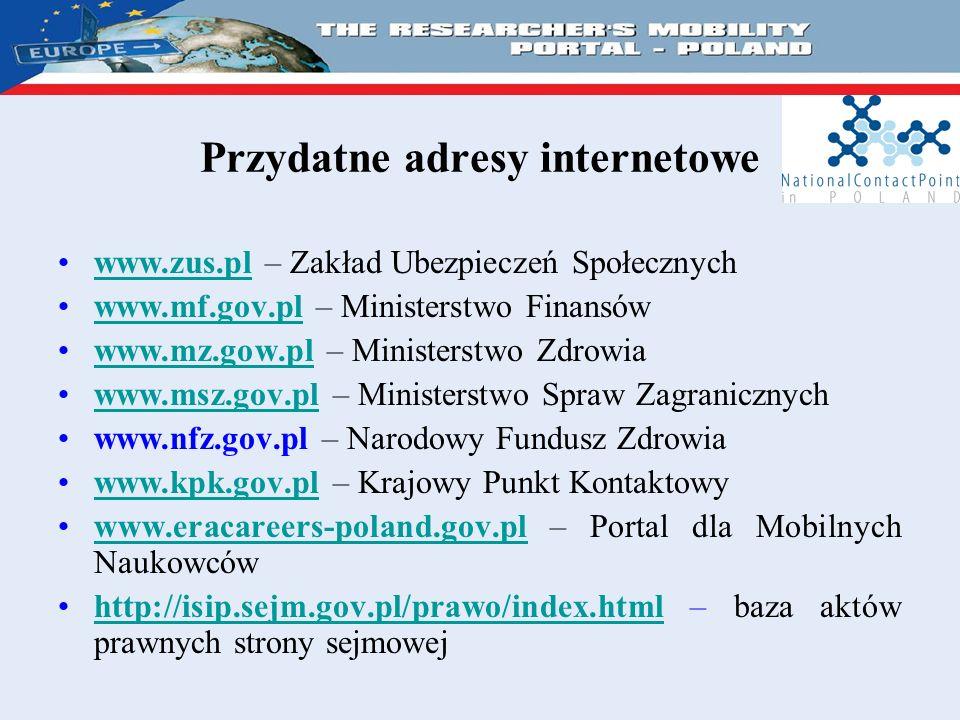 Przydatne adresy internetowe www.zus.pl – Zakład Ubezpieczeń Społecznychwww.zus.pl www.mf.gov.pl – Ministerstwo Finansówwww.mf.gov.pl www.mz.gow.pl – Ministerstwo Zdrowiawww.mz.gow.pl www.msz.gov.pl – Ministerstwo Spraw Zagranicznychwww.msz.gov.pl www.nfz.gov.pl – Narodowy Fundusz Zdrowia www.kpk.gov.pl – Krajowy Punkt Kontaktowywww.kpk.gov.pl www.eracareers-poland.gov.pl – Portal dla Mobilnych Naukowcówwww.eracareers-poland.gov.pl http://isip.sejm.gov.pl/prawo/index.html – baza aktów prawnych strony sejmowejhttp://isip.sejm.gov.pl/prawo/index.html
