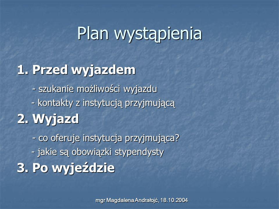 mgr Magdalena Andrałojć, 18.10.2004 Plan wystąpienia 1. Przed wyjazdem - szukanie możliwości wyjazdu - szukanie możliwości wyjazdu - kontakty z instyt