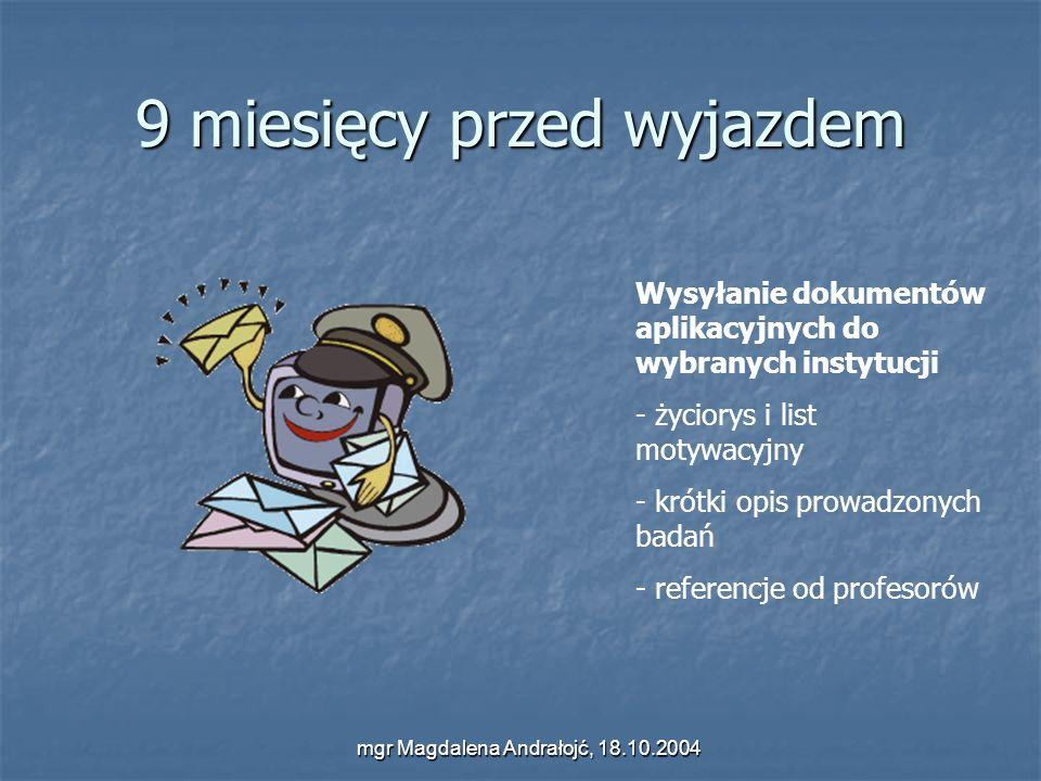 mgr Magdalena Andrałojć, 18.10.2004 9 miesięcy przed wyjazdem Wysyłanie dokumentów aplikacyjnych do wybranych instytucji - życiorys i list motywacyjny - krótki opis prowadzonych badań - referencje od profesorów