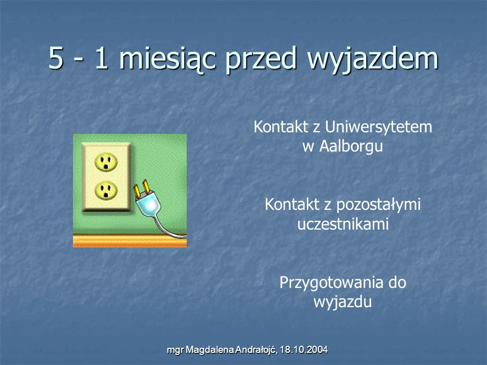 mgr Magdalena Andrałojć, 18.10.2004 5 - 1 miesiąc przed wyjazdem Kontakt z Uniwersytetem w Aalborgu Kontakt z pozostałymi uczestnikami Przygotowania d