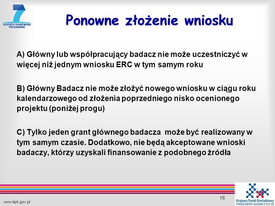 www.kpk.gov.pl 16 Ponowne złożenie wniosku A) Główny lub współpracujący badacz nie może uczestniczyć w więcej niż jednym wniosku ERC w tym samym roku B) Główny Badacz nie może złożyć nowego wniosku w ciągu roku kalendarzowego od złożenia poprzedniego nisko ocenionego projektu (poniżej progu) C) Tylko jeden grant głównego badacza może być realizowany w tym samym czasie.