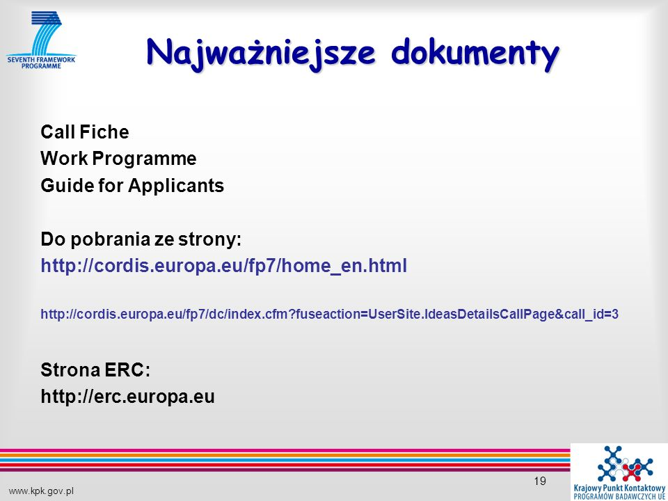 www.kpk.gov.pl 19 Najważniejsze dokumenty Call Fiche Work Programme Guide for Applicants Do pobrania ze strony: http://cordis.europa.eu/fp7/home_en.html http://cordis.europa.eu/fp7/dc/index.cfm fuseaction=UserSite.IdeasDetailsCallPage&call_id=3 Strona ERC: http://erc.europa.eu