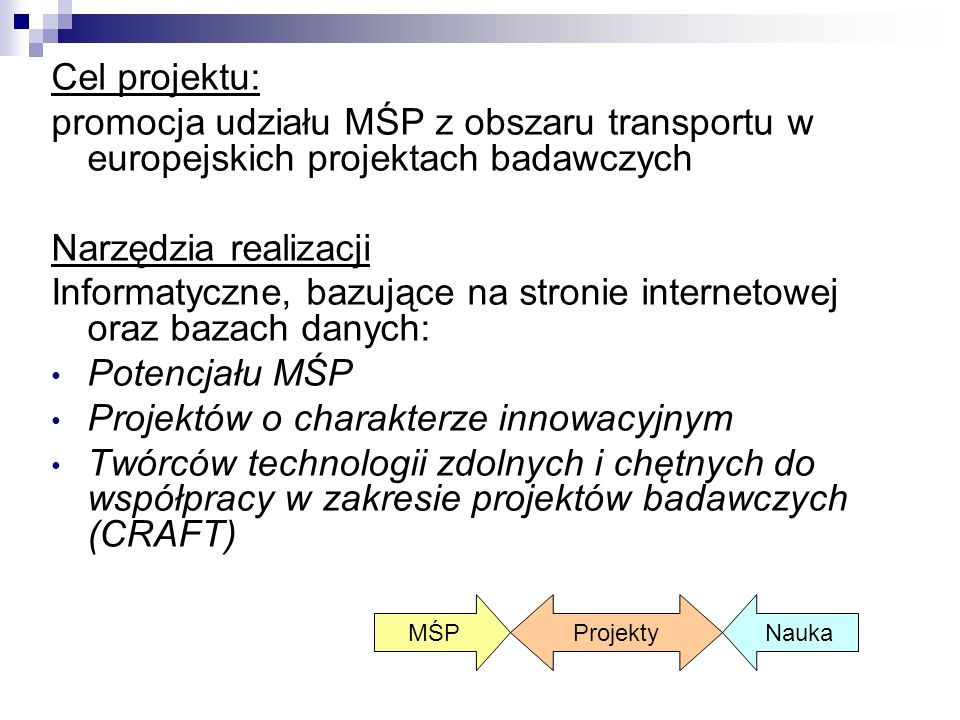 Cel projektu: promocja udziału MŚP z obszaru transportu w europejskich projektach badawczych Narzędzia realizacji Informatyczne, bazujące na stronie internetowej oraz bazach danych: Potencjału MŚP Projektów o charakterze innowacyjnym Twórców technologii zdolnych i chętnych do współpracy w zakresie projektów badawczych (CRAFT) MŚP Projekty Nauka