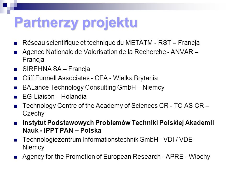 Partnerzy projektu Réseau scientifique et technique du METATM - RST – Francja Agence Nationale de Valorisation de la Recherche - ANVAR – Francja SIREHNA SA – Francja Cliff Funnell Associates - CFA - Wielka Brytania BALance Technology Consulting GmbH – Niemcy EG-Liaison – Holandia Technology Centre of the Academy of Sciences CR - TC AS CR – Czechy Instytut Podstawowych Problemów Techniki Polskiej Akademii Nauk - IPPT PAN – Polska Technologiezentrum Informationstechnik GmbH - VDI / VDE – Niemcy Agency for the Promotion of European Research - APRE - Włochy