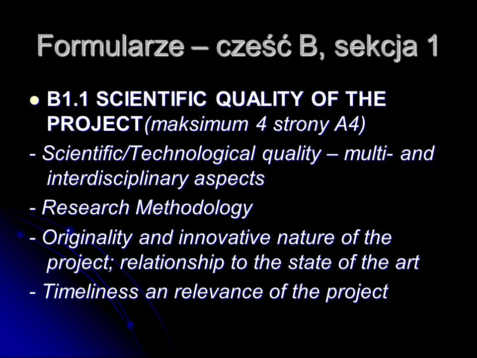 Formularze – cześć B, sekcja 1 B1.1 SCIENTIFIC QUALITY OF THE PROJECT(maksimum 4 strony A4) B1.1 SCIENTIFIC QUALITY OF THE PROJECT(maksimum 4 strony A4) - Scientific/Technological quality – multi- and interdisciplinary aspects - Research Methodology - Originality and innovative nature of the project; relationship to the state of the art - Timeliness an relevance of the project
