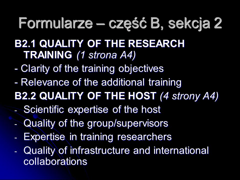 Formularze – część B, sekcja 2 B2.1 QUALITY OF THE RESEARCH TRAINING (1 strona A4) - Clarity of the training objectives - Relevance of the additional training B2.2 QUALITY OF THE HOST (4 strony A4) B2.2 QUALITY OF THE HOST (4 strony A4) - Scientific expertise of the host - Quality of the group/supervisors - Quality of the group/supervisors - Expertise in training researchers - Quality of infrastructure and international collaborations