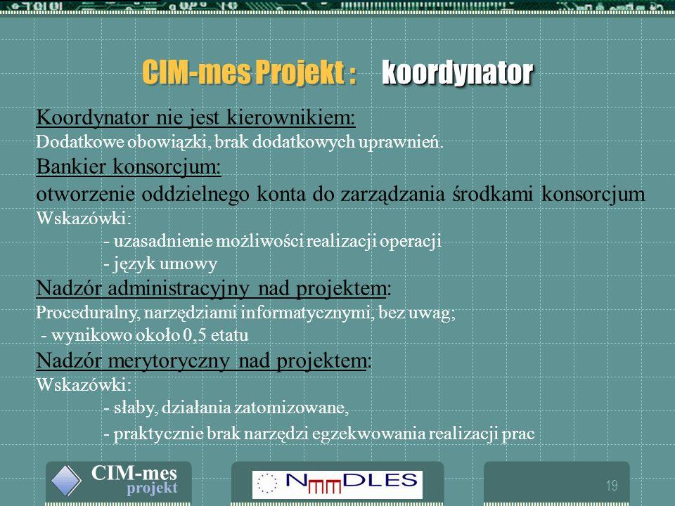 19 koordynator CIM-mes Projekt : koordynator Koordynator nie jest kierownikiem: Dodatkowe obowiązki, brak dodatkowych uprawnień.