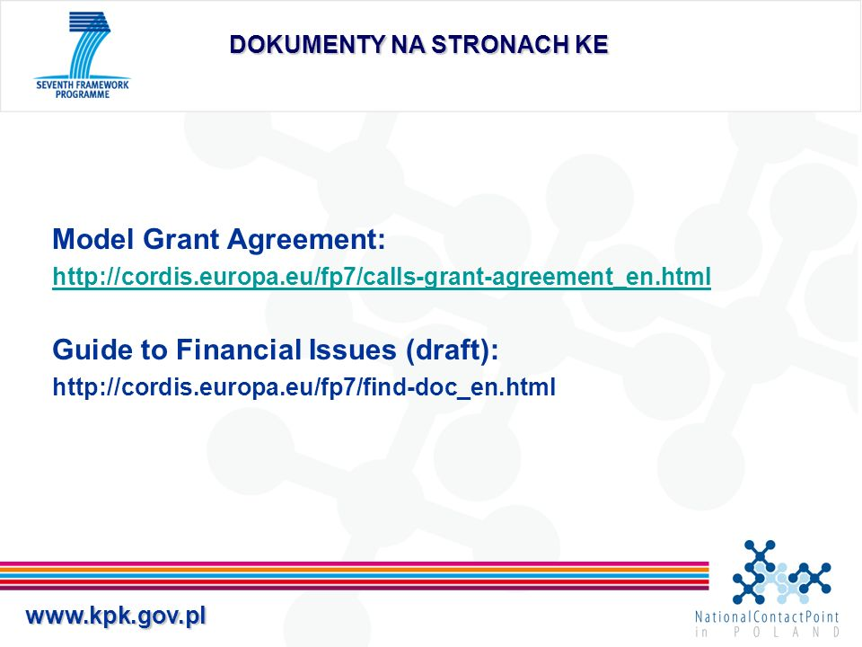 www.kpk.gov.pl Wpływy na rzecz projektu (2) Dofinansowanie KE nie może stanowić podstawy do osiągania zysku i z tego względu w momencie przedkładania ostatniego sprawozdania finansowego, ostateczna kwota dofinansowania uwzględniać będzie wszelkie wpływy na rzecz projektu uzyskane przez każdego beneficjenta W przypadku każdego beneficjenta dofinansowanie KE nie może przekraczać kosztów kwalifikowanych pomniejszonych o wpływy na rzecz projektu Jeśli: CAŁKOWITE DOFINANSOWANIE KE + WPŁYWY < CAŁKOWITE KOSZTY KWALIFIKOWALNE DOFINANSOWANIE KE NIE ULEGNIE ZMNIEJSZENIU