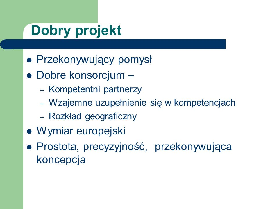 Dobry projekt Przekonywujący pomysł Dobre konsorcjum – – Kompetentni partnerzy – Wzajemne uzupełnienie się w kompetencjach – Rozkład geograficzny Wymiar europejski Prostota, precyzyjność, przekonywująca koncepcja