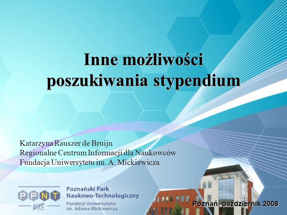 Poznań, październik 2008 Inne możliwości poszukiwania stypendium Katarzyna Rauszer de Bruijn Regionalne Centrum Informacji dla Naukowców Fundacja Uniwersytetu im.