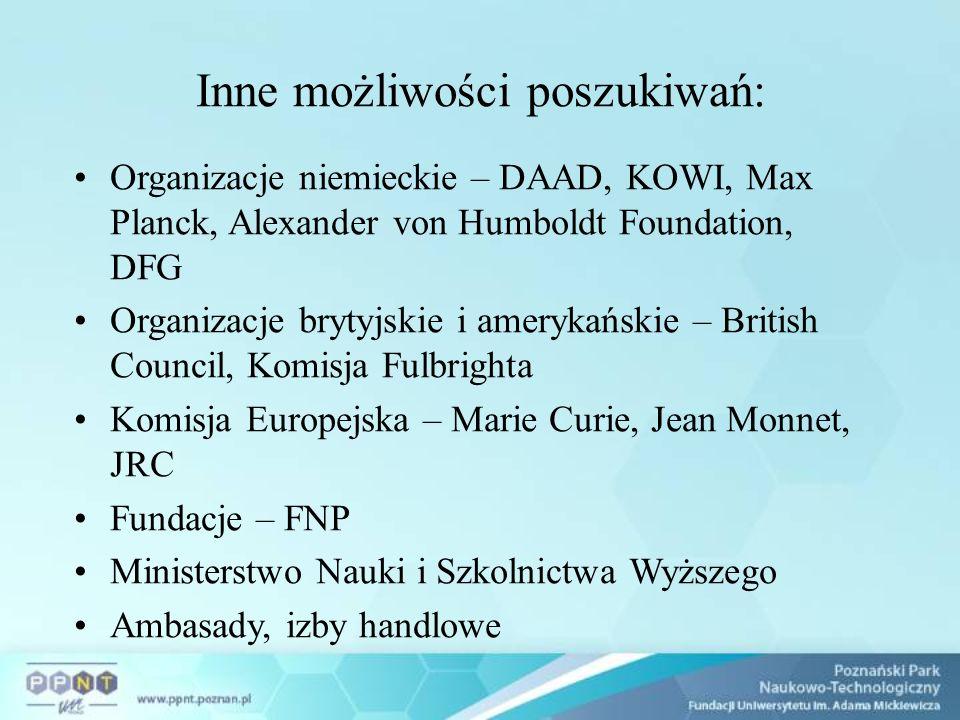 Inne możliwości poszukiwań: Organizacje niemieckie – DAAD, KOWI, Max Planck, Alexander von Humboldt Foundation, DFG Organizacje brytyjskie i amerykańskie – British Council, Komisja Fulbrighta Komisja Europejska – Marie Curie, Jean Monnet, JRC Fundacje – FNP Ministerstwo Nauki i Szkolnictwa Wyższego Ambasady, izby handlowe
