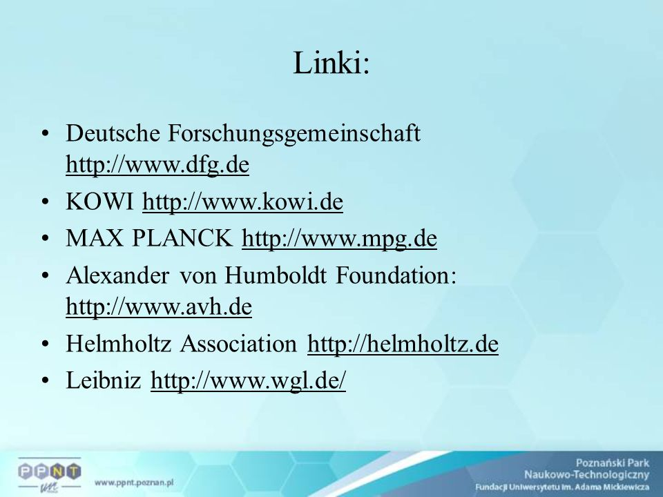 Linki: Deutsche Forschungsgemeinschaft http://www.dfg.de KOWI http://www.kowi.de MAX PLANCK http://www.mpg.de Alexander von Humboldt Foundation: http://www.avh.de Helmholtz Association http://helmholtz.de Leibniz http://www.wgl.de/