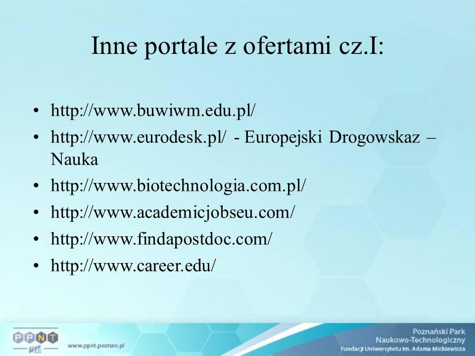 Inne portale z ofertami cz.I: http://www.buwiwm.edu.pl/ http://www.eurodesk.pl/ - Europejski Drogowskaz – Nauka http://www.biotechnologia.com.pl/ http://www.academicjobseu.com/ http://www.findapostdoc.com/ http://www.career.edu/