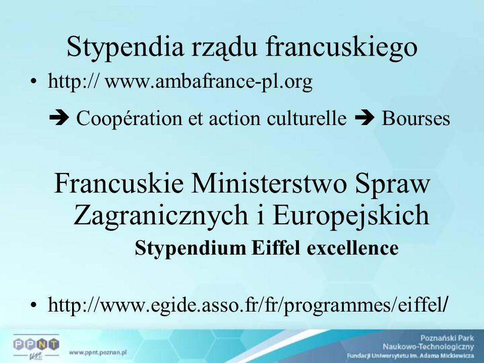 Stypendia rządu francuskiego http:// www.ambafrance-pl.org Coopération et action culturelle Bourses Francuskie Ministerstwo Spraw Zagranicznych i Europejskich Stypendium Eiffel excellence http://www.egide.asso.fr/fr/programmes/eiffel /