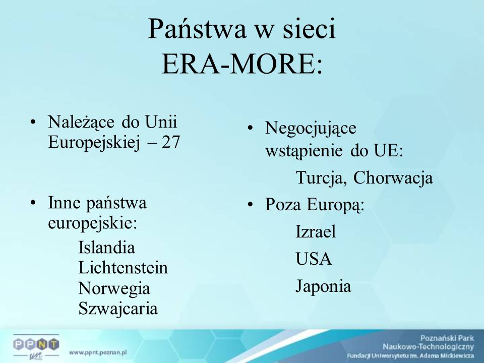 Państwa w sieci ERA-MORE: Należące do Unii Europejskiej – 27 Inne państwa europejskie: Islandia Lichtenstein Norwegia Szwajcaria Negocjujące wstąpienie do UE: Turcja, Chorwacja Poza Europą: Izrael USA Japonia