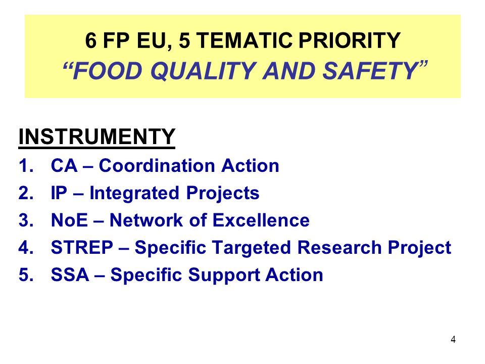 4 6 FP EU, 5 TEMATIC PRIORITY FOOD QUALITY AND SAFETY INSTRUMENTY 1.CA – Coordination Action 2.IP – Integrated Projects 3.NoE – Network of Excellence 4.STREP – Specific Targeted Research Project 5.SSA – Specific Support Action