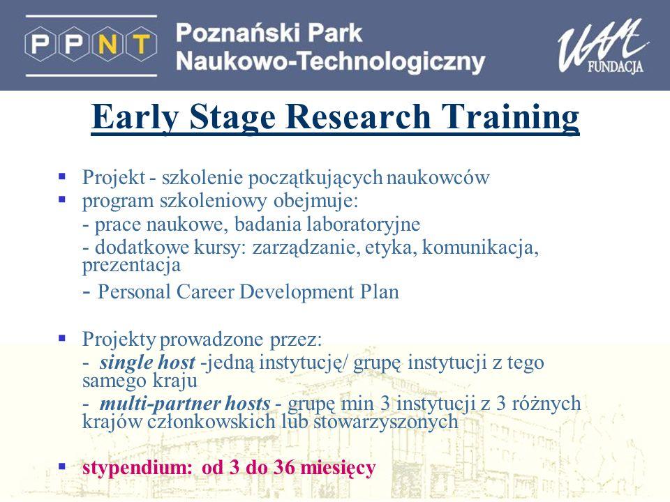 Early Stage Research Training Projekt - szkolenie początkujących naukowców program szkoleniowy obejmuje: - prace naukowe, badania laboratoryjne - dodatkowe kursy: zarządzanie, etyka, komunikacja, prezentacja - Personal Career Development Plan Projekty prowadzone przez: - single host -jedną instytucję/ grupę instytucji z tego samego kraju - multi-partner hosts - grupę min 3 instytucji z 3 różnych krajów członkowskich lub stowarzyszonych stypendium: od 3 do 36 miesięcy