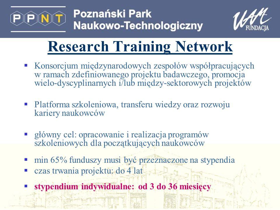Research Training Network Konsorcjum międzynarodowych zespołów współpracujących w ramach zdefiniowanego projektu badawczego, promocja wielo-dyscyplinarnych i/lub między-sektorowych projektów Platforma szkoleniowa, transferu wiedzy oraz rozwoju kariery naukowców główny cel: opracowanie i realizacja programów szkoleniowych dla początkujących naukowców min 65% funduszy musi być przeznaczone na stypendia czas trwania projektu: do 4 lat stypendium indywidualne: od 3 do 36 miesięcy