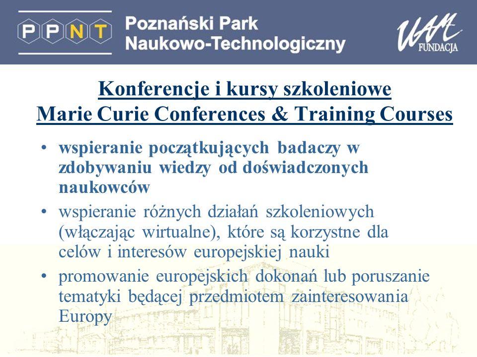 Konferencje i kursy szkoleniowe Marie Curie Conferences & Training Courses wspieranie początkujących badaczy w zdobywaniu wiedzy od doświadczonych naukowców wspieranie różnych działań szkoleniowych (włączając wirtualne), które są korzystne dla celów i interesów europejskiej nauki promowanie europejskich dokonań lub poruszanie tematyki będącej przedmiotem zainteresowania Europy