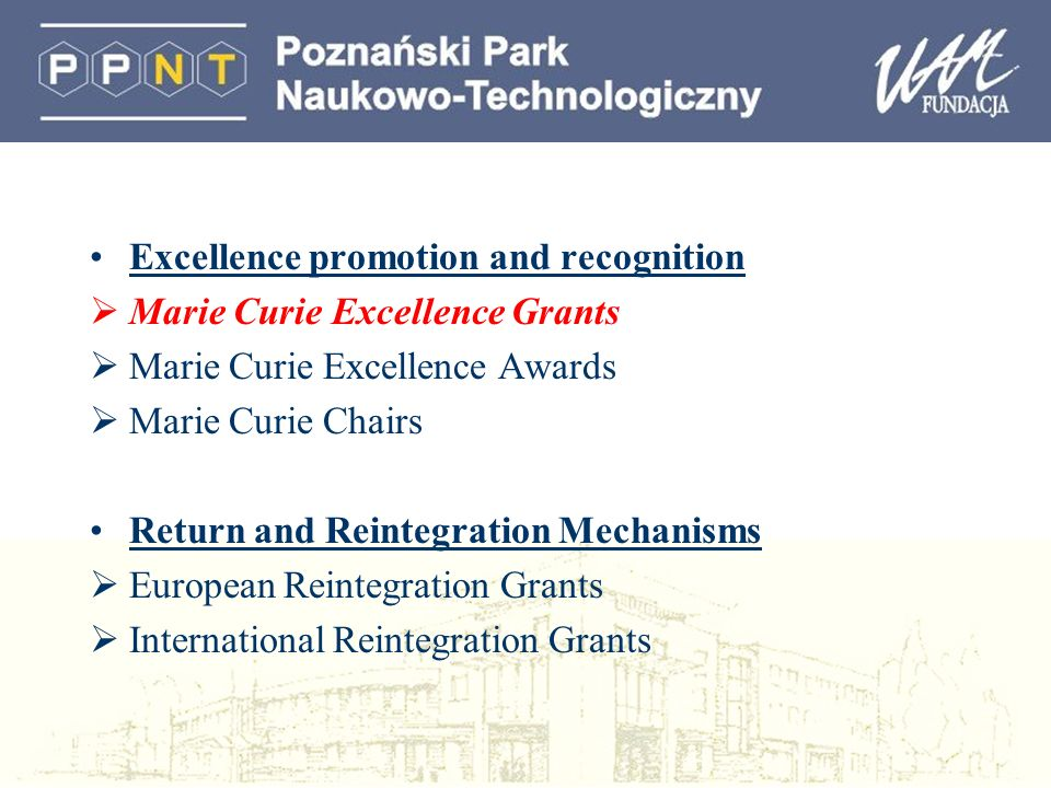 Excellence promotion and recognition Marie Curie Excellence Grants Marie Curie Excellence Awards Marie Curie Chairs Return and Reintegration Mechanisms European Reintegration Grants International Reintegration Grants